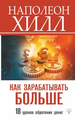 Как зарабатывать больше. 18 уроков обретения денег - Хилл Наполеон