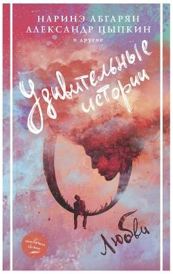 Удивительные истории о любви (сборник) - Абгарян Наринэ Юрьевна