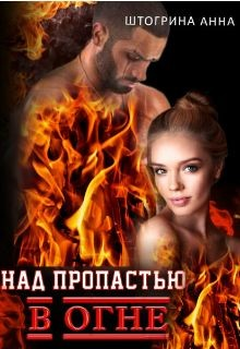 Над пропастью в огне (СИ) - Штогрина Анна
