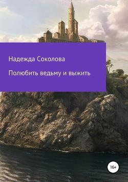 Полюбить ведьму и выжить (СИ) - Соколова Надежда