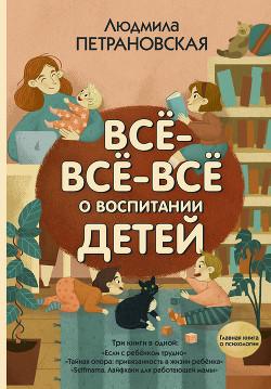 Всё-всё-всё о воспитании детей - Петрановская Людмила Владимировна