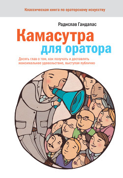 Камасутра для оратора. Десять глав о том, как получать и доставлять максимальное удовольствие, высту - Гандапас Радислав Иванович