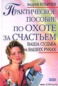 Практическое пособие по охоте за счастьем - Ильичев Андрей